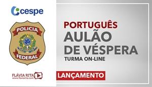 [Curso on-line: AULÃO AO VIVO DE VÉSPERA POLÍCIA FEDERAL/CESPE - Professora Flávia Rita]