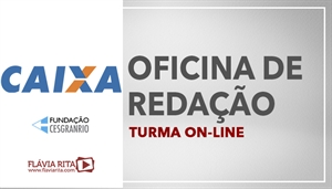 [Curso on-line de Oficina de Redação para o Concurso da Caixa Econômica Federal - CEF /CESGRANRIO - Professora Flávia Rita ]