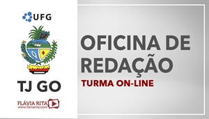 [Curso on-line de Oficina de Redação para o Concurso do Tribunal de Justiça de Goiás - TJGO / UFG - Professora Flávia Rita ]