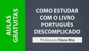 [AULAS GRATUITAS: Como estudar por meio do Livro Português Descomplicado - Professora Flávia Rita]